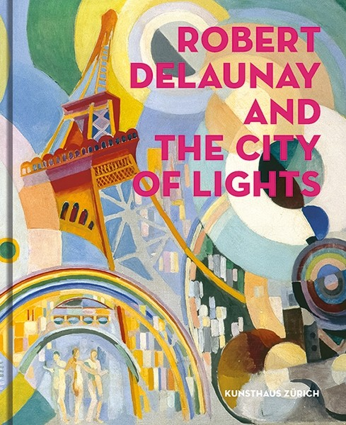 Robert Delaunay and the City of Lights (Englische Ausgabe) Kunsthaus Zürich