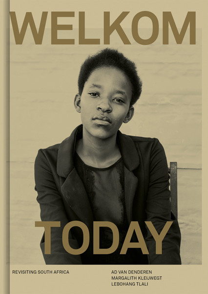 Welkom Today – Revisiting South Africa Ad van Denderen, Margalith Kleijwegt, Lebohang Tlali