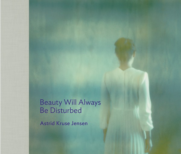Astrid Kruse Jensen Beauty Will Always Be Disturbed