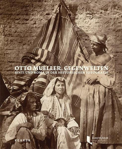 Otto Mueller. Gegenwelten Sinti und Roma in der historischen Fotografie