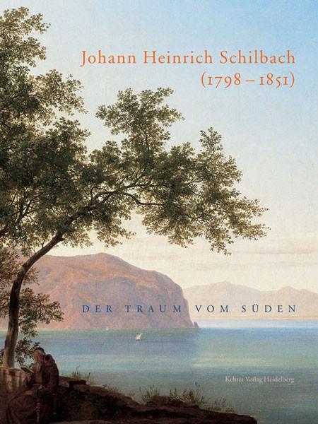 Johann Heinrich Schilbach Der Traum vom Süden (1798 – 1851)