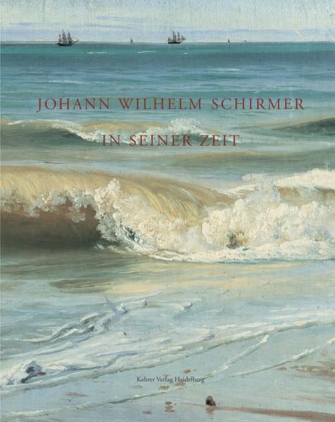 Johann Wilhelm Schirmer in seiner Zeit Landschaft im 19. Jahrhundert zwischen Wirklichkeit und Ideal