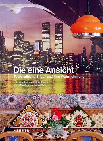 Günther Kebeck/Thomas Wrede Die eine Ansicht Fotografische Bilder und ihre Wahrnehmung